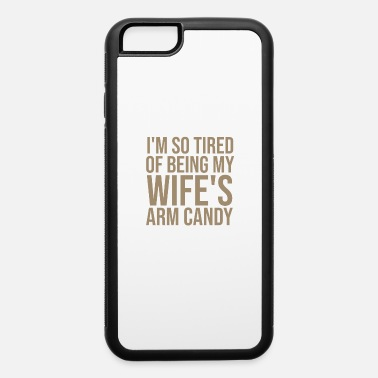I'm So Tired Of Being My Wife's Arm Candy Shirt - iPhone 6 Case