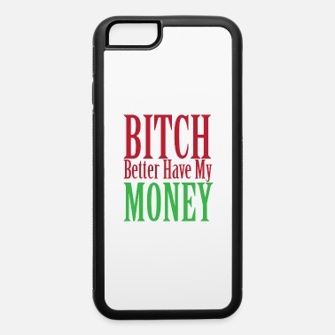 Bitch Better Have My Money BITCH BETTER HAVE MY MONEY - iPhone 6 Case