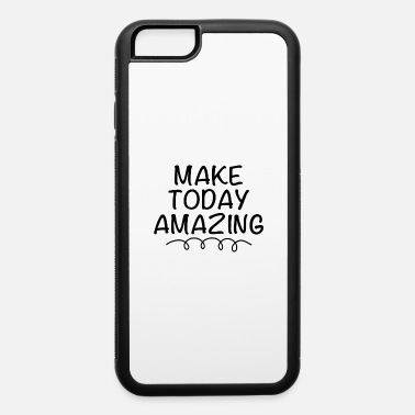 Work MAKE TODAY AMAZING 01 - iPhone 6 Case