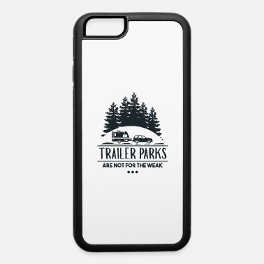 Trailer Trailer Parks Are Not For The Weak - Trailer - iPhone 6 Case