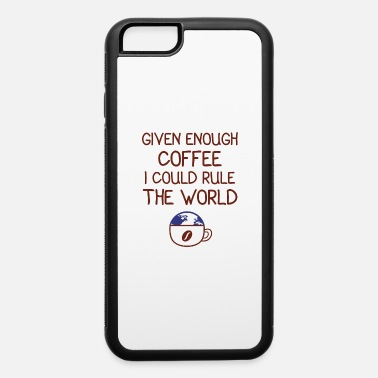 Cappuccino Given Enough Coffee I Could Rule The World - iPhone 6 Case