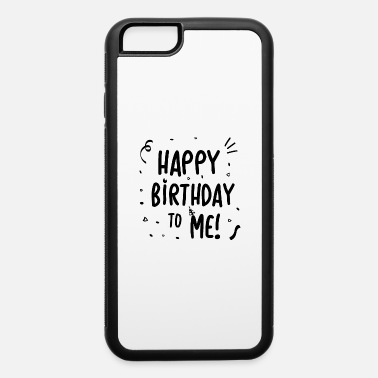 Birthday Ideas Happy Birthday to Me - gift idea - iPhone 6 Case