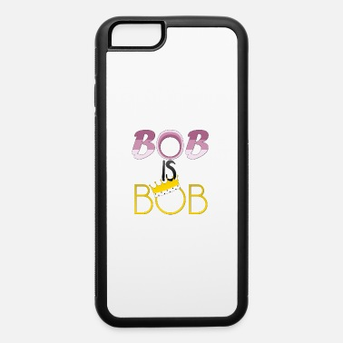 Bob Bob is Bob - iPhone 6 Case