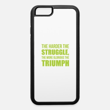 Triumph Harder The Struggle The More Glorious The Triumph - iPhone 6 Case