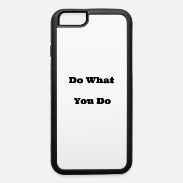 What You Do do what you do - iPhone 6 Case