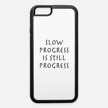 Progress SLOW PROGRESS IS STILL PROGRESS - iPhone 6 Case
