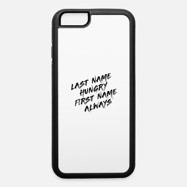 First Name LAST NAME: HUNGRY - FIRST NAME: ALWAYS - iPhone 6 Case