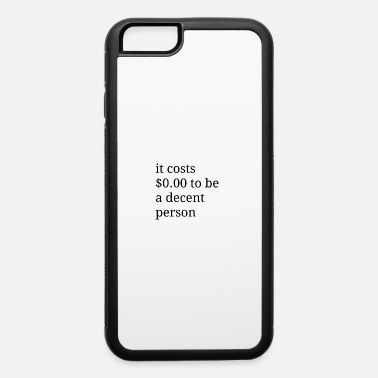 Dollar it costs $0.00 to be a decent person - iPhone 6/6s Rubber Case