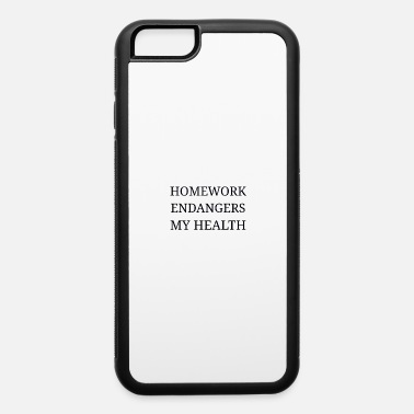 HOMEWORK ENDANGERS MY HEALTH - iPhone 6 Case