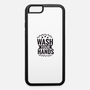 Wash Your Hands Wash Your Hands - iPhone 6 Case