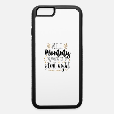 All Mommy Wants All Mommy Wants Is A Silent Night - iPhone 6 Case