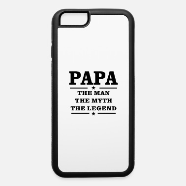 Papa The Man The Myth The Legend Papa The Man The Myth The Legend - iPhone 6 Case