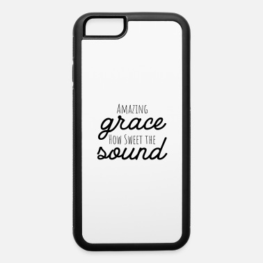 Sweet Amazing Grace How Sweet the Sound - iPhone 6 Case