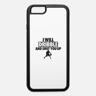 Dribbling i will dribble and shut - iPhone 6 Case