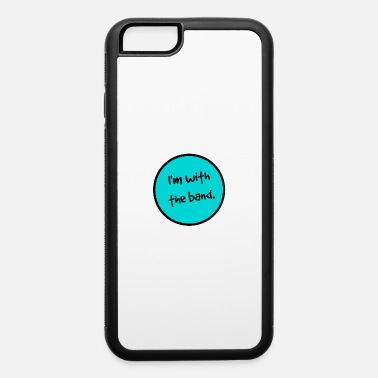 I Am With The Band I'm With the Band. - iPhone 6 Case