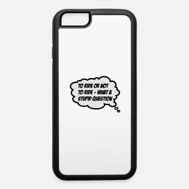 To Ride Or to ride or not to ride - iPhone 6 Case