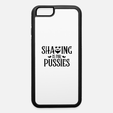 Shave shaving is for pussies - iPhone 6 Case