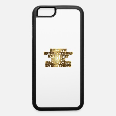 Believe Believe in Something, Even if it means Sacrificing - iPhone 6 Case