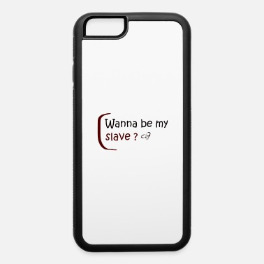 Slave-female Wanna be my slave? - iPhone 6 Case