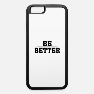BE BETTER - iPhone 6 Case