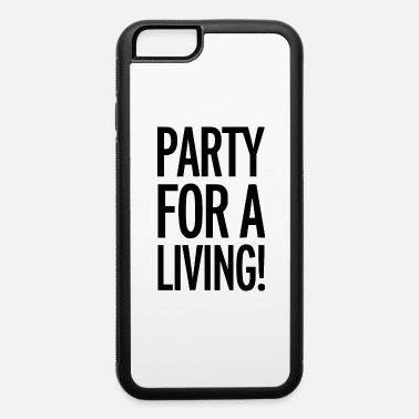 Partying party for a living - iPhone 6 Case