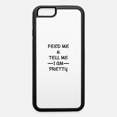Feed Me And Tell Me I AM Pretty - iPhone 6 Case