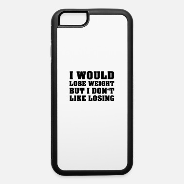 I Would Lose Weight But I Don t Lke Losing - iPhone 6 Case