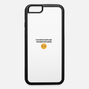 Unhappy It is better to be happy alone - iPhone 6 Case
