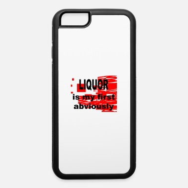 Liquor Liquor is my first Abviously - iPhone 6 Case