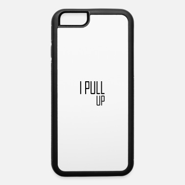 Pull Up I pull up - iPhone 6 Case