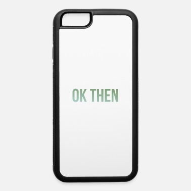 Ok ok then - iPhone 6 Case