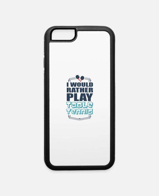 Play iPhone Cases - I Would Rather Play Table Tennis Sport Giftidea - iPhone 6 Case white/black