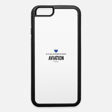Take In a relationship with Aviation - iPhone 6 Case
