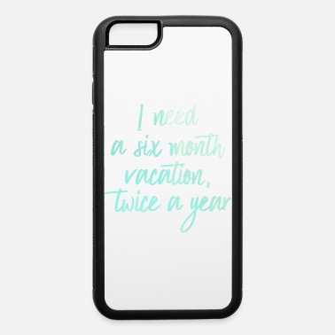 Silly Need A 6 Month Vacation Twice A Year Humor Funny - iPhone 6 Case
