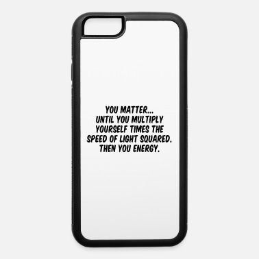You matter until you multiple yourself times the s - iPhone 6 Case