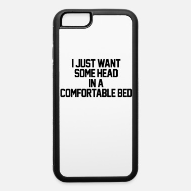 I Just Want Some Head In A Comfortable Bed I Just Want Some Head In A Comfortable Bed - iPhone 6 Case
