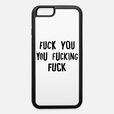 Fuck You fucking fuck you fuck off rude offensive - iPhone 6 Case