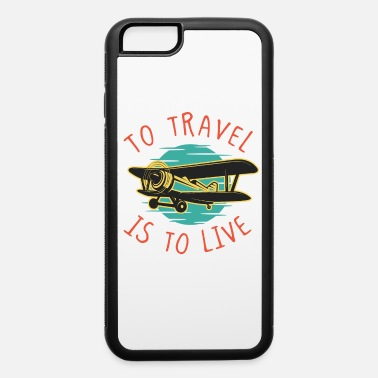 Traveling Travel is to Live Travel Traveler Airplane - iPhone 6 Case