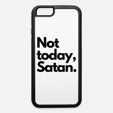 Not Today Devil Not Today, Satan. - iPhone 6 Case