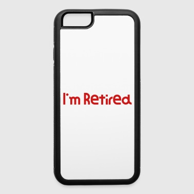 I Don't Want To You Can't Make Me I'm Retired Hilarious Gift Idea Funny Retirement Gift - iPhone 6/6s Rubber Case