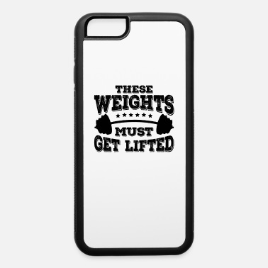 Lifted These Weights Must Get Lifted Motivating Workout - iPhone 6 Case
