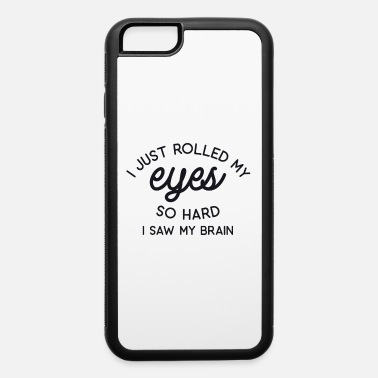 Rude Just Rolled my Eyes so Hard I Saw my Brain - iPhone 6 Case