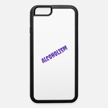 Alcoholism alcoholism - iPhone 6 Case