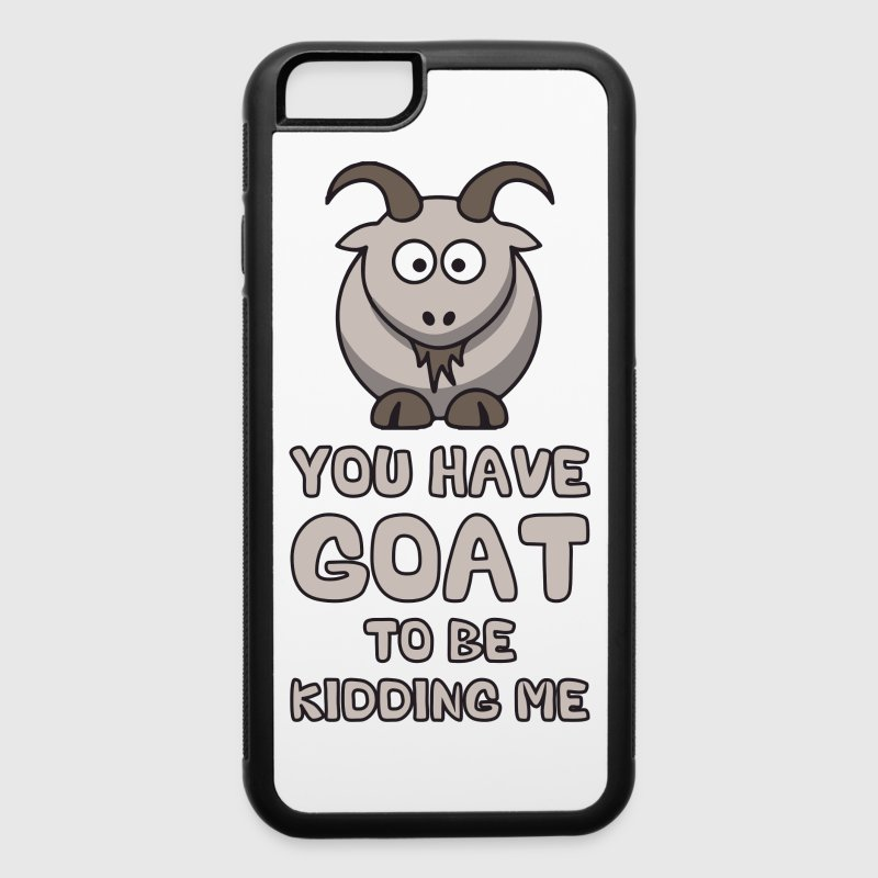 You Have Goat To Be Kidding Me - iPhone 6/6s Rubber Case