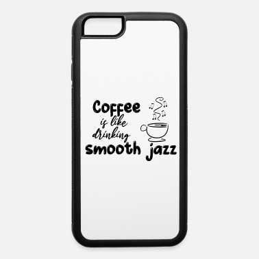 Coffee Is Like Drinking Smooth Jazz - iPhone 6 Case