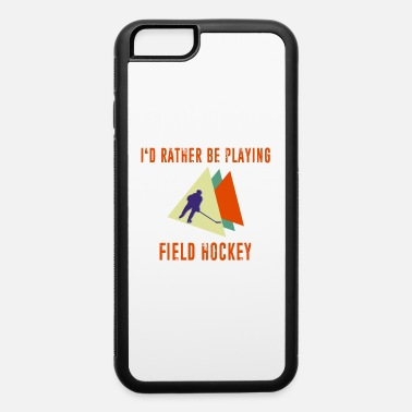 Playing Field I'd Rather be Playing Field Hockey - iPhone 6 Case