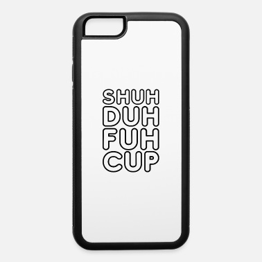 College Shuh Duh Fuh Cup Funny Gift - iPhone 6/6s Rubber Case