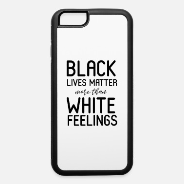 Vote BLACK LIVES MATTER MORE THAN WHITE FEELINGS - iPhone 6 Case