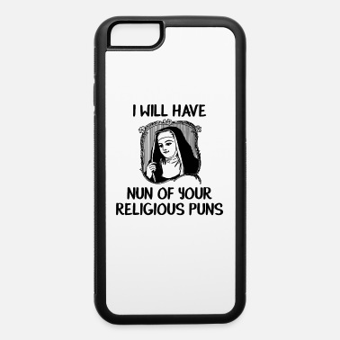 Religious Religious I Will Have Nun Of Your Religious Puns - iPhone 6 Case