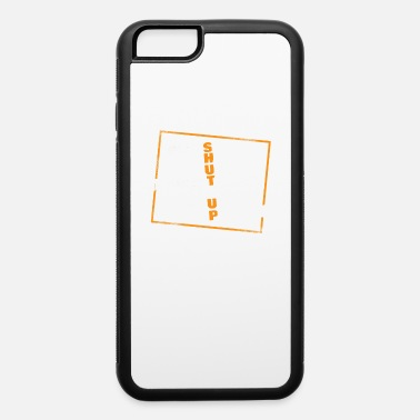 Sarcasm Shut Up Opinion Funny Gift - iPhone 6 Case